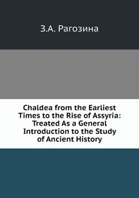 Chaldea from the Earliest Times to the Rise of Assyria: Treated As a General Introduction to the Study of Ancient History, З.А. Рагозина обложка-превью