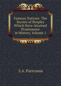 Famous Nations: The Stories of Peoples Which Have Attained Prominence in History, Volume 1, З.А. Рагозина обложка-превью