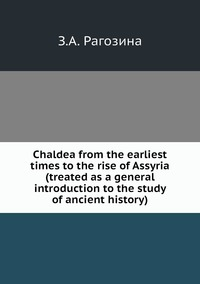 Chaldea from the earliest times to the rise of Assyria (treated as a general introduction to the study of ancient history), З.А. Рагозина обложка-превью