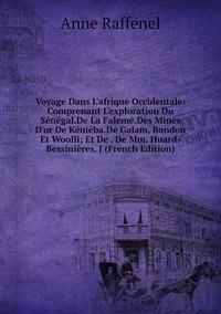Книга под заказ: «Voyage Dans L'afrique Occidentale: Comprenant L'exploration Du Sénégal.De La Falemé.Des Mines D'or De Kéniéba.De Galam, Bondou Et Woolli; Et De . De Mm. Huard-Bessinières, J (French Edition)»