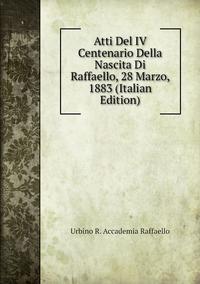 Книга под заказ: «Atti Del IV Centenario Della Nascita Di Raffaello, 28 Marzo, 1883 (Italian Edition)»