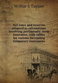 Книга под заказ: «Net rates and reserves adapted to calculations involving preliminary  term insurance, with tables for various increasing temporary insurances»