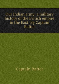 Книга под заказ: «Our Indian army: a military history of the British empire in the East. By Captain Rafter»