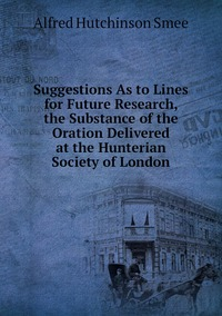 Книга под заказ: «Suggestions As to Lines for Future Research, the Substance of the Oration Delivered at the Hunterian Society of London»