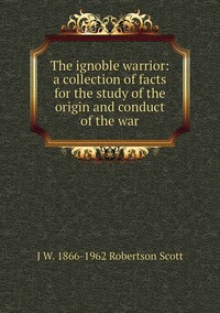 Книга под заказ: «The ignoble warrior: a collection of facts for the study of the origin and conduct of the war»
