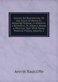 Книга под заказ: «Gaston De Blondeville: Or the Court of Henry Iii. Keeping Festival in Ardenne, a Romance. St. Alban's Abbey, a Metrical Tale: With Some Poetical Pieces, Volume 2»