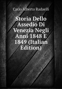Storia Dello Assedio Di Venezia Negli Anni 1848 E 1849 (Italian Edition), Carlo Alberto Radaelli обложка-превью