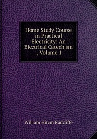 Книга под заказ: «Home Study Course in Practical Electricity: An Electrical Catechism ., Volume 1»