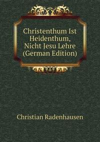 Christenthum Ist Heidenthum, Nicht Jesu Lehre (German Edition), Christian Radenhausen обложка-превью