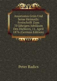 Anastasius Grün Und Seine Heimath: Festschrift Zum 70 Jährigen Jubiläum Des Dichters, 11. April 1876 (German Edition), Peter Radics обложка-превью