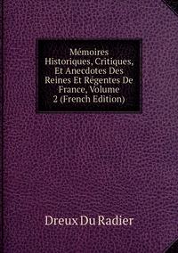 Mémoires Historiques, Critiques, Et Anecdotes Des Reines Et Régentes De France, Volume 2 (French Edition), Dreux Du Radier обложка-превью