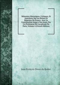 Книга под заказ: «Mémoires Historiques, Critiques, Et Anecdotes Sur Les Reines Et Régentes De France: Avec La Continuation Jusqu'a Nos Jours, Par Un Professeur De L'academie De Paris, Volume 4 (French Edition)»