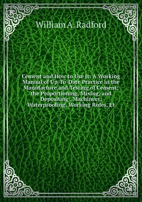 Книга под заказ: «Cement and How to Use It: A Working Manual of Up-To-Date Practice in the Manufacture and Testing of Cement; the Proportioning, Mixing, and Depositing . Machinery, Waterproofing, Working Rules, Et»