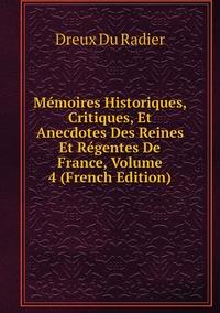 Mémoires Historiques, Critiques, Et Anecdotes Des Reines Et Régentes De France, Volume 4 (French Edition), Dreux Du Radier обложка-превью