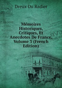 Mémoires Historiques, Critiques, Et Anecdotes De France, Volume 3 (French Edition), Dreux Du Radier обложка-превью