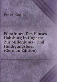 Fürstinnen Des Hauses Habsburg in Ungarn: Zur Milleniums - Und Huldigungsfeier (German Edition), Peter Radics обложка-превью