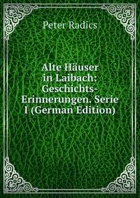 Книга под заказ: «Alte Häuser in Laibach: Geschichts-Erinnerungen. Serie I (German Edition)»
