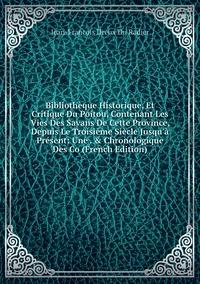 Книга под заказ: «Bibliothèque Historique, Et Critique Du Poitou, Contenant Les Vies Des Savans De Cette Province, Depuis Le Troisième Siècle Jusqu'à Présent: Une . & Chronologique Des Co (French Edition)»