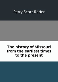 Книга под заказ: «The history of Missouri from the earliest times to the present»