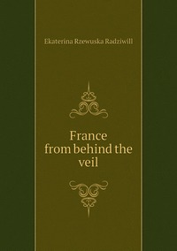 France from behind the veil, Catherine Princess Radziwill обложка-превью