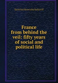 France from behind the veil: fifty years of social and political life, Catherine Princess Radziwill обложка-превью