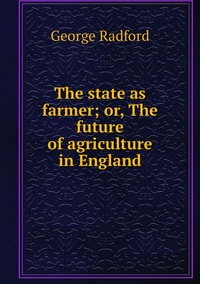 Книга под заказ: «The state as farmer; or, The future of agriculture in England»