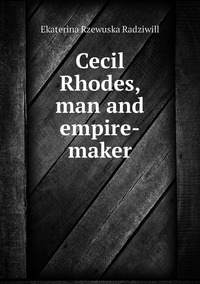 Cecil Rhodes, man and empire-maker, Catherine Princess Radziwill обложка-превью