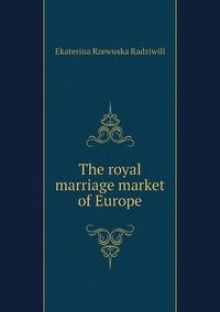 The royal marriage market of Europe, Catherine Princess Radziwill обложка-превью