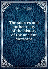 Книга под заказ: «The sources and authenticity of the history of the ancient Mexicans»
