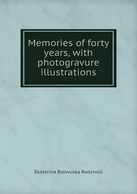Memories of forty years, with photogravure illustrations, Catherine Princess Radziwill обложка-превью
