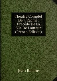 Книга под заказ: «Théatre Complet De J. Racine: Précédé De La Vie De L'auteur (French Edition)»