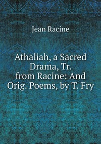 Книга под заказ: «Athaliah, a Sacred Drama, Tr. from Racine: And Orig. Poems, by T. Fry»