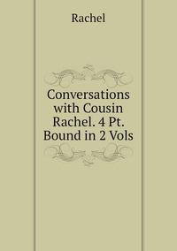 Книга под заказ: «Conversations with Cousin Rachel. 4 Pt. Bound in 2 Vols»