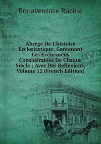 Книга под заказ: «Abrege De L'histoire Ecclesiastique: Contenant Les Evénemens Considérables De Chaque Siécle ; Avec Des Reflexions, Volume 12 (French Edition)»