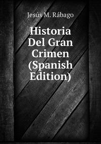 Книга под заказ: «Historia Del Gran Crimen (Spanish Edition)»