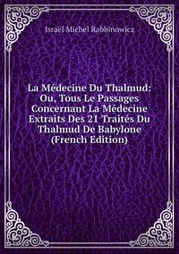 La Médecine Du Thalmud: Ou, Tous Le Passages Concernant La Médecine Extraits Des 21 Traités Du Thalmud De Babylone (French Edition), Israel Michel Rabbinowicz обложка-превью