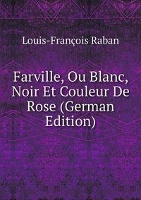 Книга под заказ: «Farville, Ou Blanc, Noir Et Couleur De Rose (German Edition)»