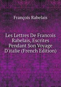 Книга под заказ: «Les Lettres De Francois Rabelais, Escrites Pendant Son Voyage D'italie (French Edition)»