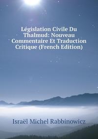 Législation Civile Du Thalmud: Nouveau Commentaire Et Traduction Critique (French Edition), Israel Michel Rabbinowicz обложка-превью