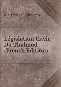 Législation Civile Du Thalmud (French Edition), Israel Michel Rabbinowicz обложка-превью