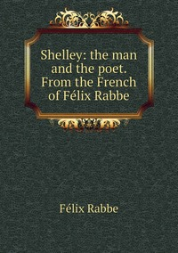Shelley: the man and the poet. From the French of Félix Rabbe, Felix Rabbe обложка-превью