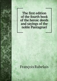 Книга под заказ: «The first edition of the fourth book of the heroic deeds and sayings of the noble Pantagruel»