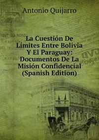 La Cuestión De Límites Entre Bolivia Y El Paraguay: Documentos De La Misión Confidencial (Spanish Edition), Antonio Quijarro обложка-превью