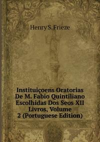 Instituiçoens Oratorias De M. Fabio Quintiliano Escolhidas Dos Seos XII Livros, Volume 2 (Portuguese Edition), Henry S. Frieze обложка-превью