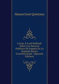 Книга под заказ: «Cartas Á Lord Holland: Sobre Los Sucesos Políticos De España En La Segunda Época Constitucional . (Spanish Edition)»