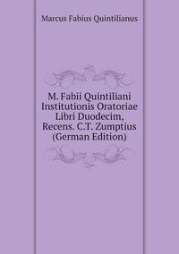 Книга под заказ: «M. Fabii Quintiliani Institutionis Oratoriae Libri Duodecim, Recens. C.T. Zumptius (German Edition)»