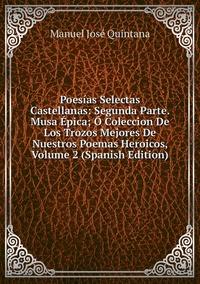 Книга под заказ: «Poesías Selectas Castellanas: Segunda Parte. Musa Épica; Ó Coleccion De Los Trozos Mejores De Nuestros Poemas Heroicos, Volume 2 (Spanish Edition)»