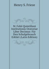 Книга под заказ: «M. Fabii Quintiliani Institutionis Oratoriae Liber Decimus: Für Den Schulgebrauch Erklärt (Latin Edition)»