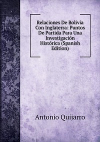 Relaciones De Bolivia Con Inglaterra: Puntos De Partida Para Una Investigación Histórica (Spanish Edition), Antonio Quijarro обложка-превью