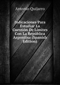 Indicaciones Para Estudiar La Cuestión De Límites Con La República Argentina (Spanish Edition), Antonio Quijarro обложка-превью